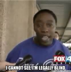 Blind Meme - i cannot see i m legally blind