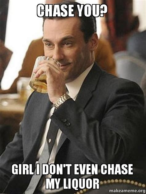 Chase Meme - chase you girl i don t even chase my liquor make a meme