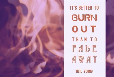 it s better to burn out than fade away better to burn out than fade away quotes