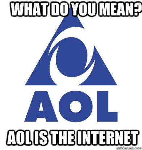 What Does Meme Mean On The Internet - what do you mean aol is the internet aointernet quickmeme