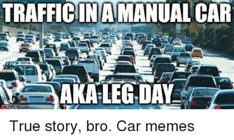 True Story Bro Meme - trafficinamanual car aka leg day true story bro car memes