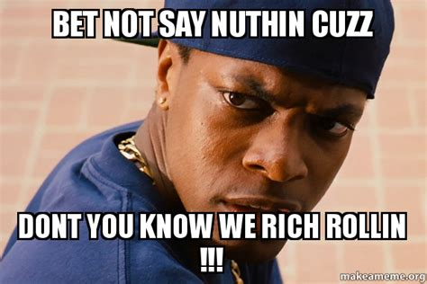 Bet Meme - bet not say nuthin cuzz dont you know we rich rollin
