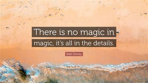 Its All In The Details by Walt Disney Quote There Is No Magic In Magic It S All