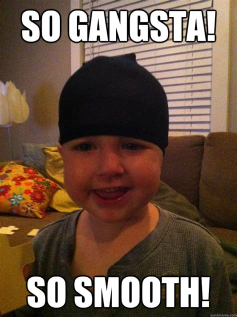 Gangsta Meme - so gangsta so smooth gangsta toddler quickmeme