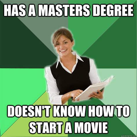 Meme Degree - has a masters degree doesn t know how to start a movie