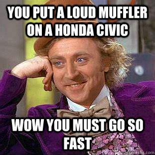 Memes Mufflers - you put a loud muffler on a honda civic wow you must go so