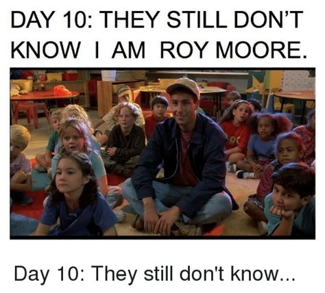 day 10 they still don t know am roy moore politics meme on sizzle