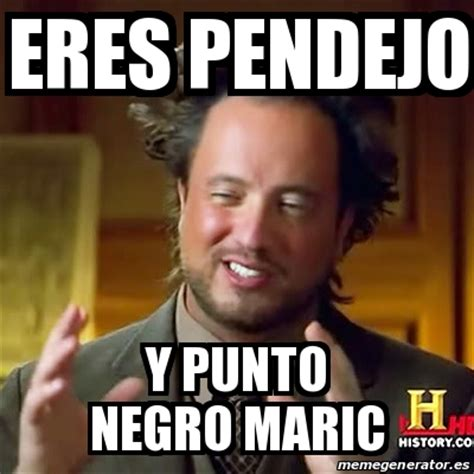 Meme Negro - meme ancient aliens eres pendejo y punto negro maric