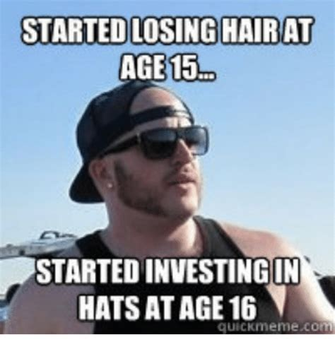 Losing Meme - started losing hair at age 15 started investing in hats at