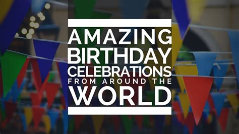 8 Birthday Traditions From Around The World by Amazing Birthday Celebrations From Around The World