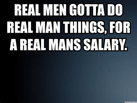 Be A Man Meme - real men gotta do real man things for a real mans salary