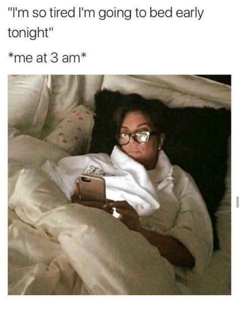 im going to bed i m so tired i m going to bed early tonight me at 3 am