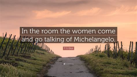 in the room the come and go talking of t s eliot quote in the room the come and go talking of michelangelo 7 wallpapers