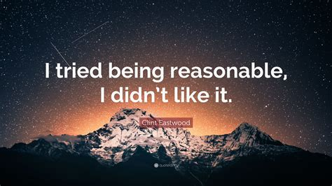 how to be reasonable by someone who tried everything else books clint eastwood quote i tried being reasonable i didn t