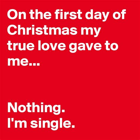 my true love gave 1250059313 on the first day of christmas my true love gave to me nothing i m single post by