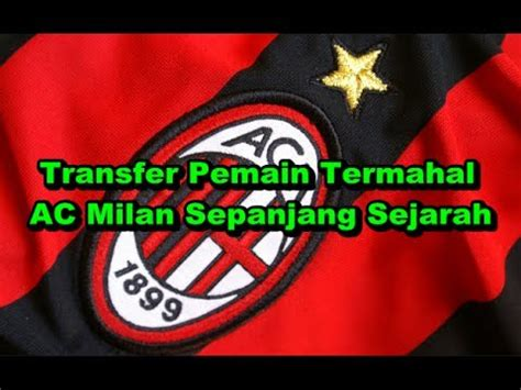 Ac Termahal wajib ditonton bursa transfer 9 transfer pemain termahal ac milan sepanjang sejarah
