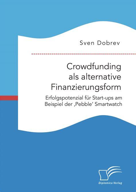Crowdfunding als alternative Finanzierungsform: Erfolgspotenzial für Start ups am Beispiel der