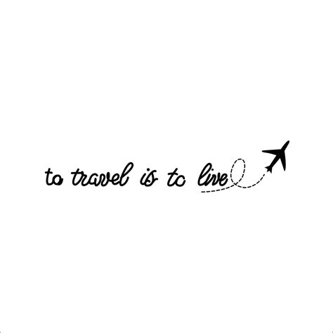 Is To by To Travel Is To Live Travel Temporary Momentary Ink