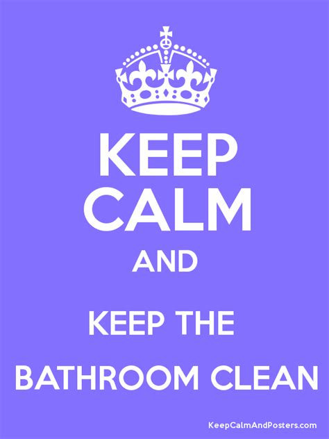 How To Keep Bathroom Clean by Keep Calm And Keep The Bathroom Clean Keep Calm And Posters Generator Maker For Free