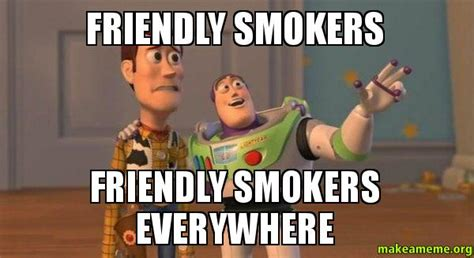 Smokers Meme - friendly smokers friendly smokers everywhere buzz and