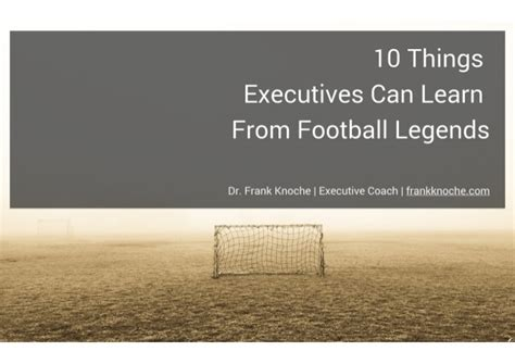 10 Things Can Learn From by 10 Things Executives Can Learn From Football Legends Dr
