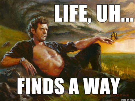 Where To Find Memes - life finds a way life uh finds a way know your meme
