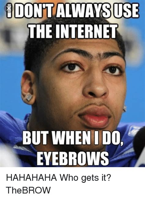 Eyebrows Internet Meme - dontalwaysuse the internet but when ido eyebrows hahahaha