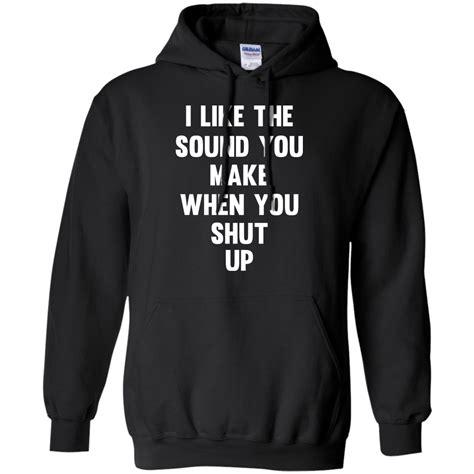 Shut Up T Shirt i like the sound you make when you shut up t shirts hoodies