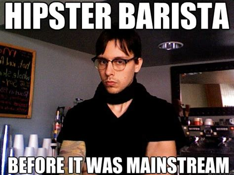 Barista Meme - hipster barista before it was mainstream hipster barista quickmeme