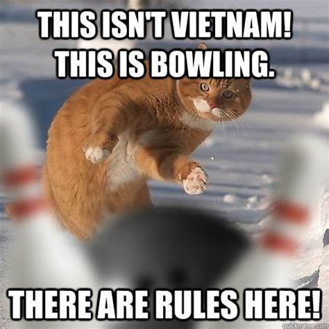 this isn t vietnam this is bowling there are rules here