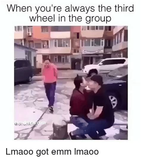 3rd Wheel Meme - when you re always the third wheel in the group lmaoo got