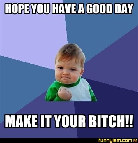Make Your Meme - hope you have a good day make it your bitch meme