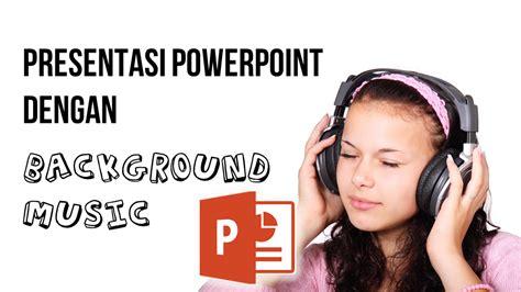 membuat presentasi dengan background video presentasi powerpoint dengan background music powerpoint id