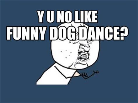 Meme Y U No Generator - meme creator y u no like funny dog dance meme generator