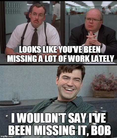 Office Space Missing Work Meme not missing work images imgflip