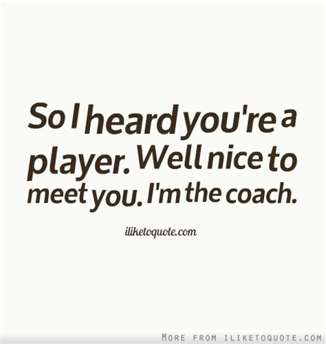 I M The Coach so i heard you re a player well to meet you i m the