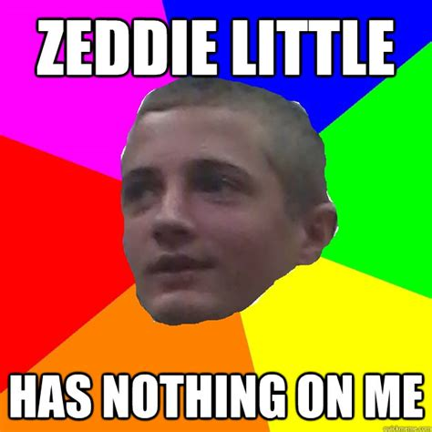 Zeddie Little Meme - zeddie little has nothing on me cool greg quickmeme
