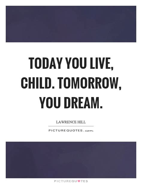 Today Child Tomorrow Future Essay In by Today You Live Child Tomorrow You Picture Quotes