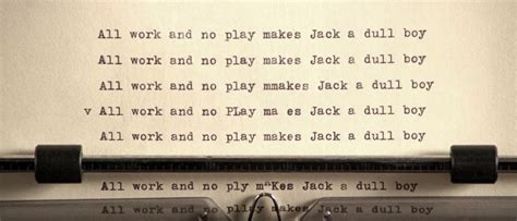 All Work No Play by 171 All Work And No Play Makes A Dull Boy All Work And