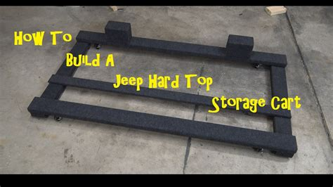 Jeep Hardtop Dolly How To Build A Jeep Jk Top Storage Cart