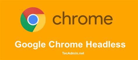 chrome headless how to use google chrome headless features tecadmin