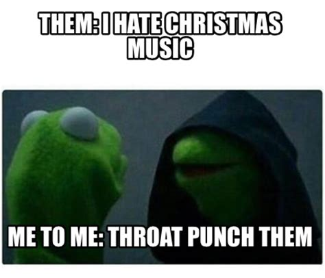 Christmas Music Meme - meme creator them i hate christmas music me to me throat punch them meme generator at