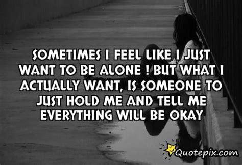 Feeling Alone Quotes Feeling Alone Quotes And Sayings Feel Like I Just Want