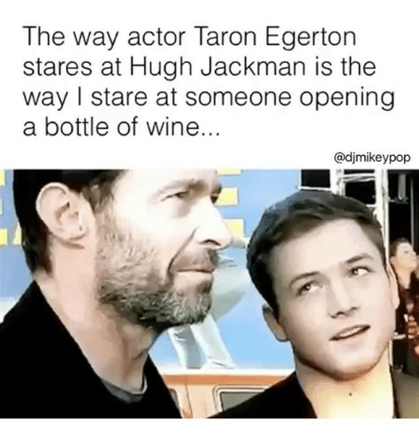 Hugh Jackman Meme - the way actor taron egerton stares at hugh jackman is the