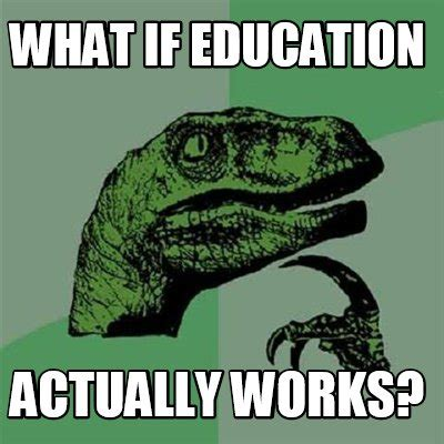 What In Memes - meme creator what if education actually works meme generator at memecreator org