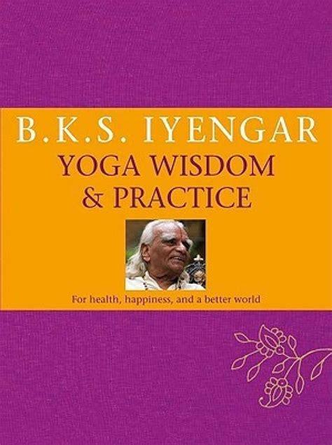 yoga biography book b k s iyengar yoga wisdom practice buy b k s