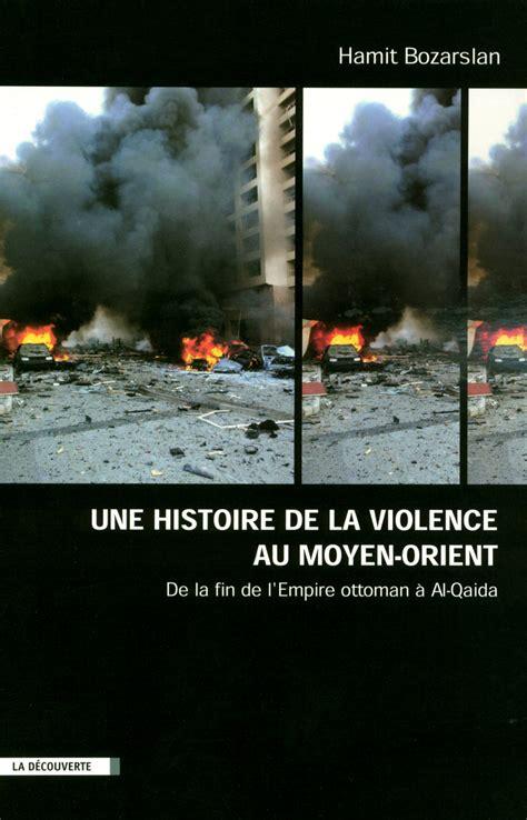 histoire de la violence 2021177785 une histoire de la violence au moyen orient hamit bozarslan 201 ditions la d 233 couverte