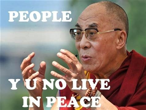 Peace Meme - people y u no live in peace dalai lama weknowmemes