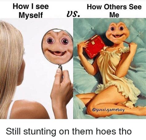How I See Meme - how i see myself how others see us me ogucci gameboy still stunting on them hoes tho meme on me me