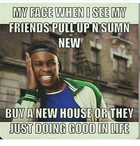 New House Meme - my fage when osee miv friends pull up nsumn new buva new